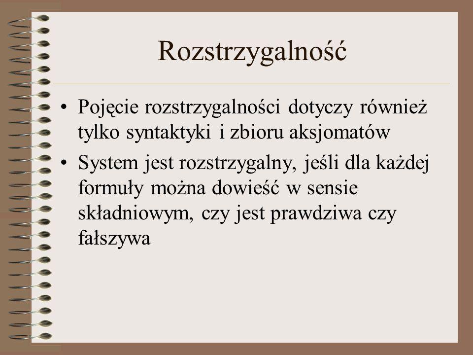 Rozstrzygalność Pojęcie rozstrzygalności dotyczy również tylko syntaktyki i zbioru aksjomatów.