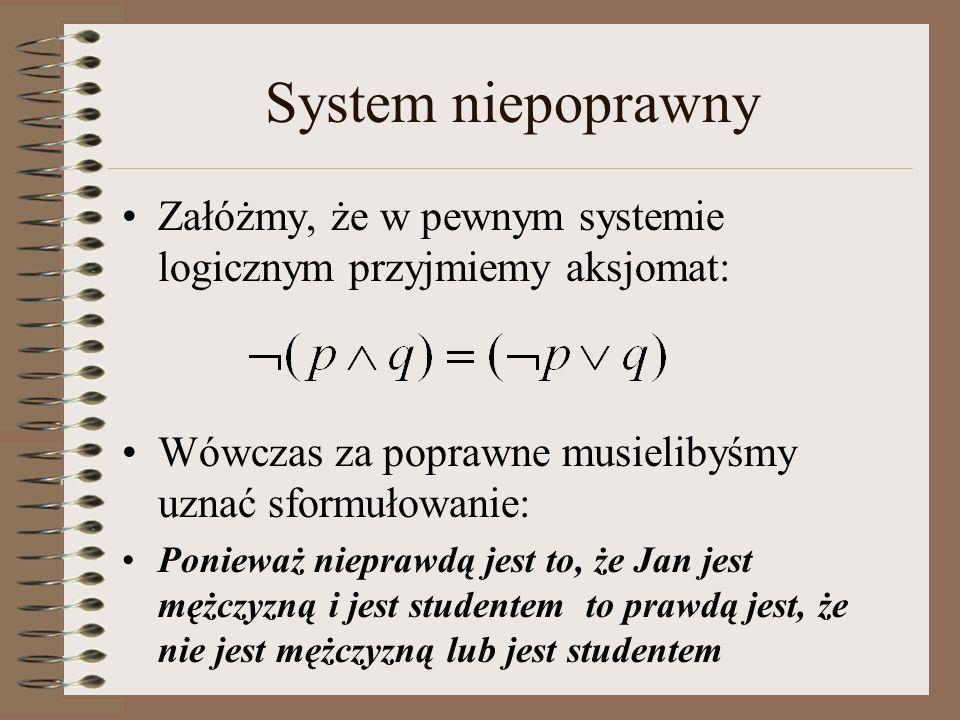 System niepoprawny Załóżmy, że w pewnym systemie logicznym przyjmiemy aksjomat: Wówczas za poprawne musielibyśmy uznać sformułowanie: