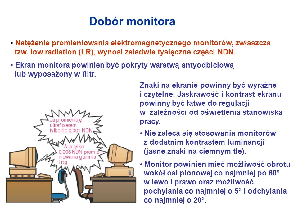 Dobór monitora Natężenie promieniowania elektromagnetycznego monitorów, zwłaszcza. tzw. low radiation (LR), wynosi zaledwie tysięczne części NDN.