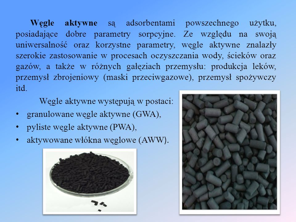 Węgle aktywne są adsorbentami powszechnego użytku, posiadające dobre parametry sorpcyjne. Ze względu na swoją uniwersalność oraz korzystne parametry, węgle aktywne znalazły szerokie zastosowanie w procesach oczyszczania wody, ścieków oraz gazów, a także w różnych gałęziach przemysłu: produkcja leków, przemysł zbrojeniowy (maski przeciwgazowe), przemysł spożywczy itd.