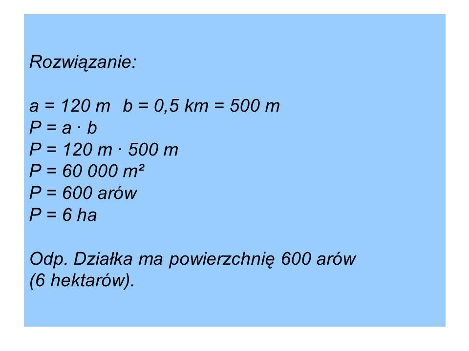 Rozwiązanie: a = 120 m b = 0,5 km = 500 m P = a · b P = 120 m · 500 m P = 60 000 m² P = 600 arów P = 6 ha Odp.