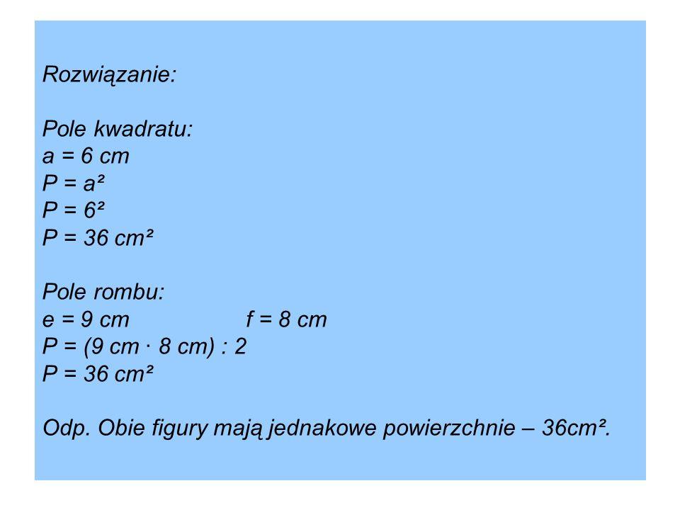 Rozwiązanie: Pole kwadratu: a = 6 cm P = a². P = 6²