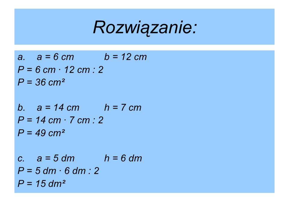 Rozwiązanie: a. a = 6 cm b = 12 cm P = 6 cm · 12 cm : 2 P = 36 cm²
