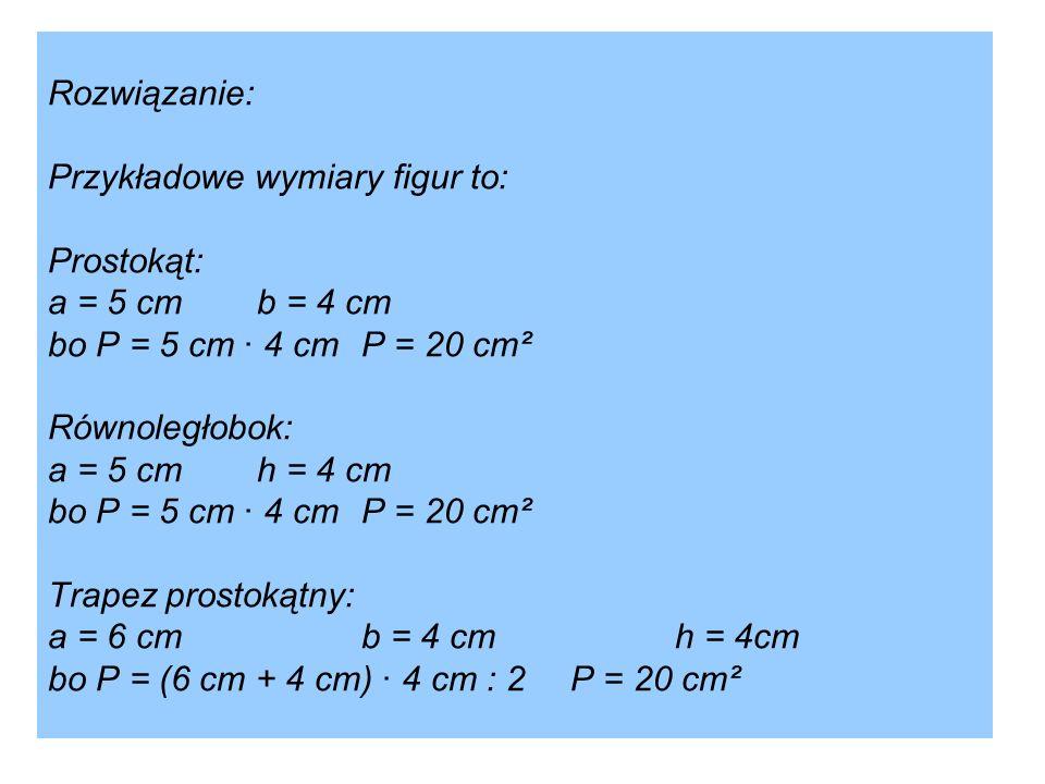 Rozwiązanie: Przykładowe wymiary figur to: Prostokąt:. a = 5 cm