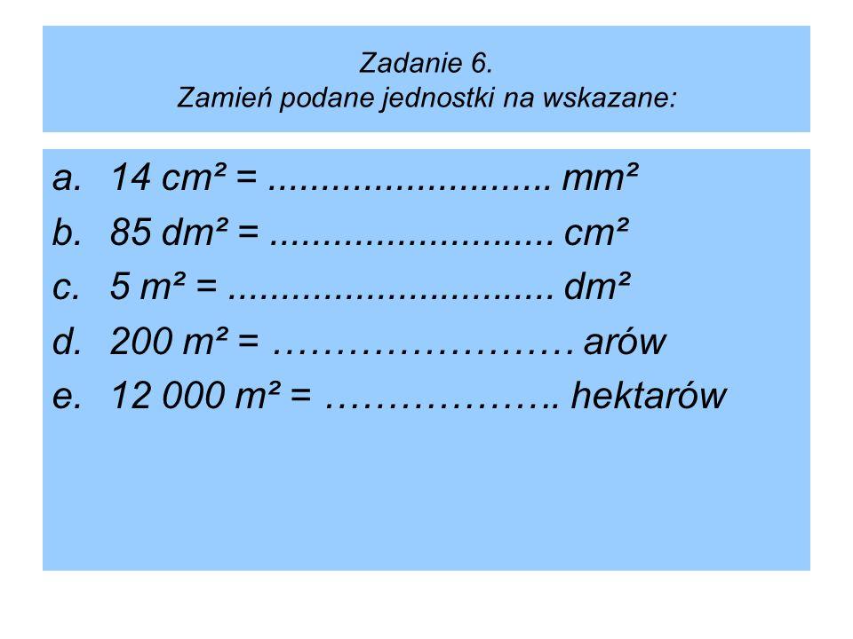 Zadanie 6. Zamień podane jednostki na wskazane: