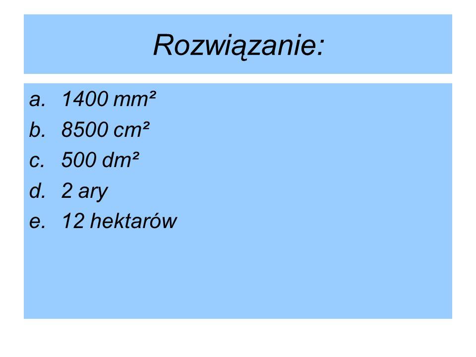 Rozwiązanie: 1400 mm² 8500 cm² 500 dm² 2 ary 12 hektarów