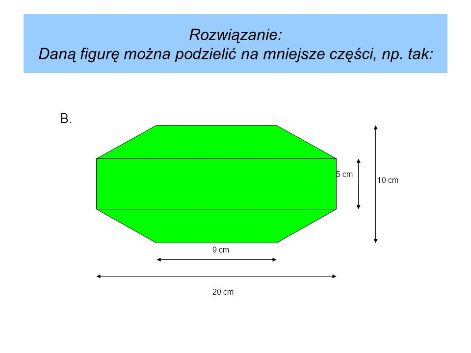 Rozwiązanie: Daną figurę można podzielić na mniejsze części, np. tak: