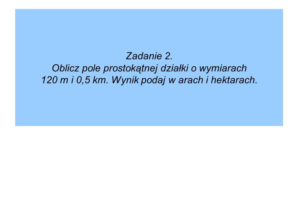 Zadanie 2. Oblicz pole prostokątnej działki o wymiarach 120 m i 0,5 km