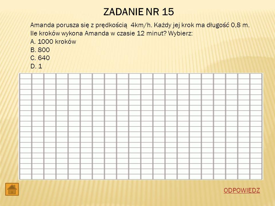 ZADANIE NR 15 Amanda porusza się z prędkością 4km/h. Każdy jej krok ma długość 0,8 m. Ile kroków wykona Amanda w czasie 12 minut Wybierz: