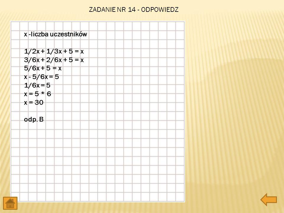 ZADANIE NR 14 - ODPOWIEDZ x -liczba uczestników 1/2x + 1/3x + 5 = x 3/6x + 2/6x + 5 = x 5/6x + 5 = x x - 5/6x = 5 1/6x = 5 x = 5 * 6 x = 30 odp. B.