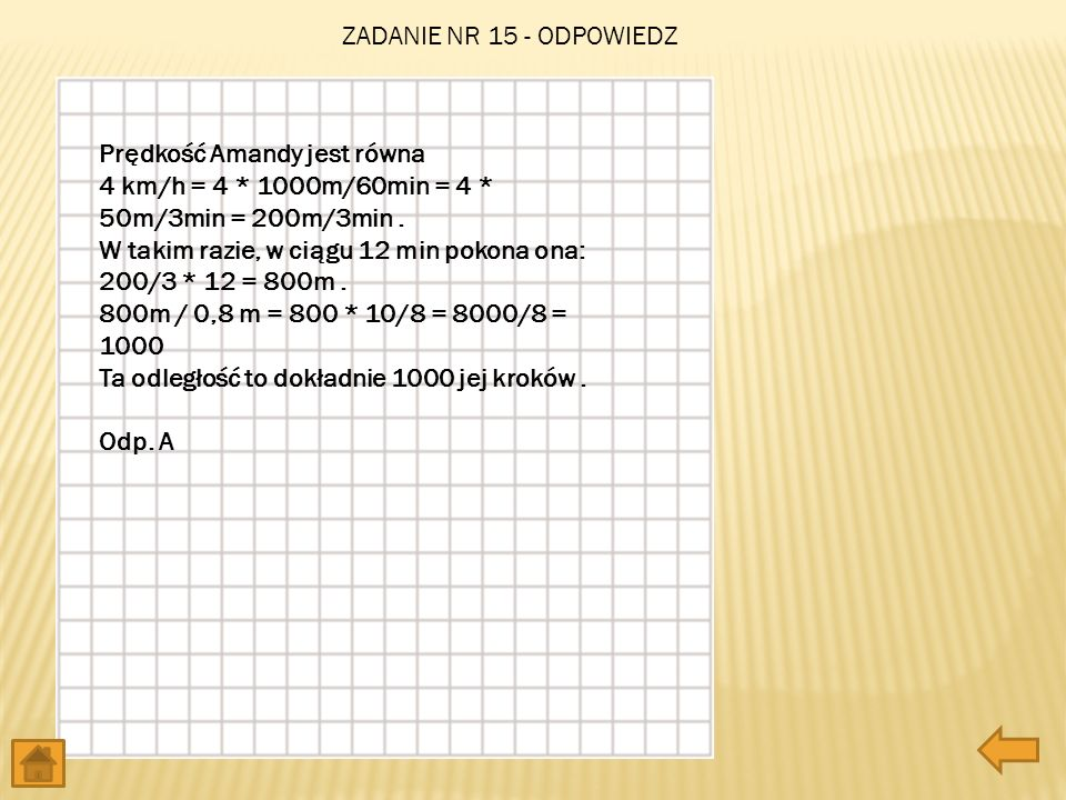 ZADANIE NR 15 - ODPOWIEDZ Prędkość Amandy jest równa. 4 km/h = 4 * 1000m/60min = 4 * 50m/3min = 200m/3min .