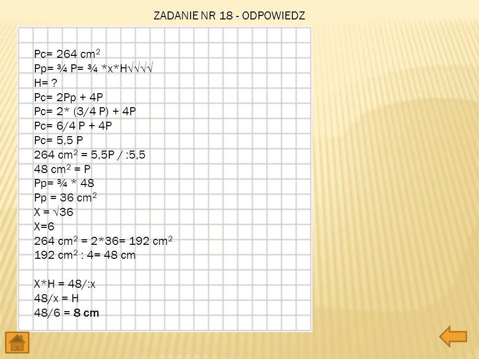 ZADANIE NR 18 - ODPOWIEDZ Pc= 264 cm2. Pp= ¾ P= ¾ *x*H√√√√ H= Pc= 2Pp + 4P. Pc= 2* (3/4 P) + 4P.