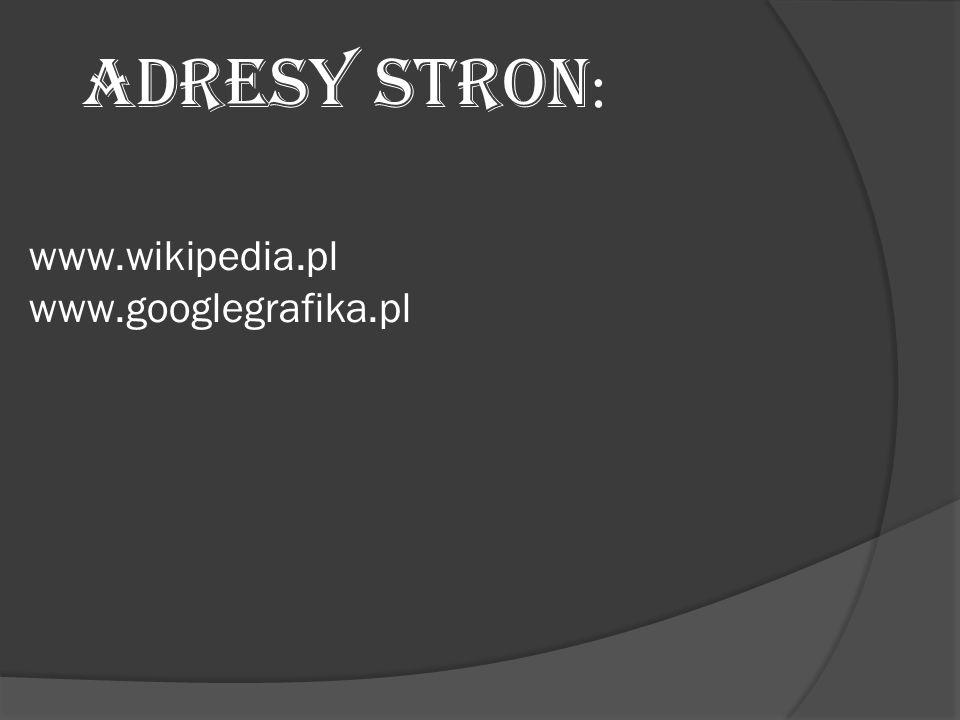 ADRESY STRON: www.wikipedia.pl www.googlegrafika.pl