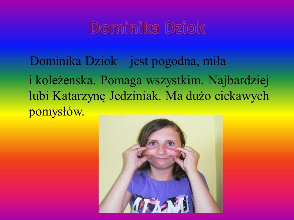 Dominika Dziok Dominika Dziok – jest pogodna, miła i koleżenska.