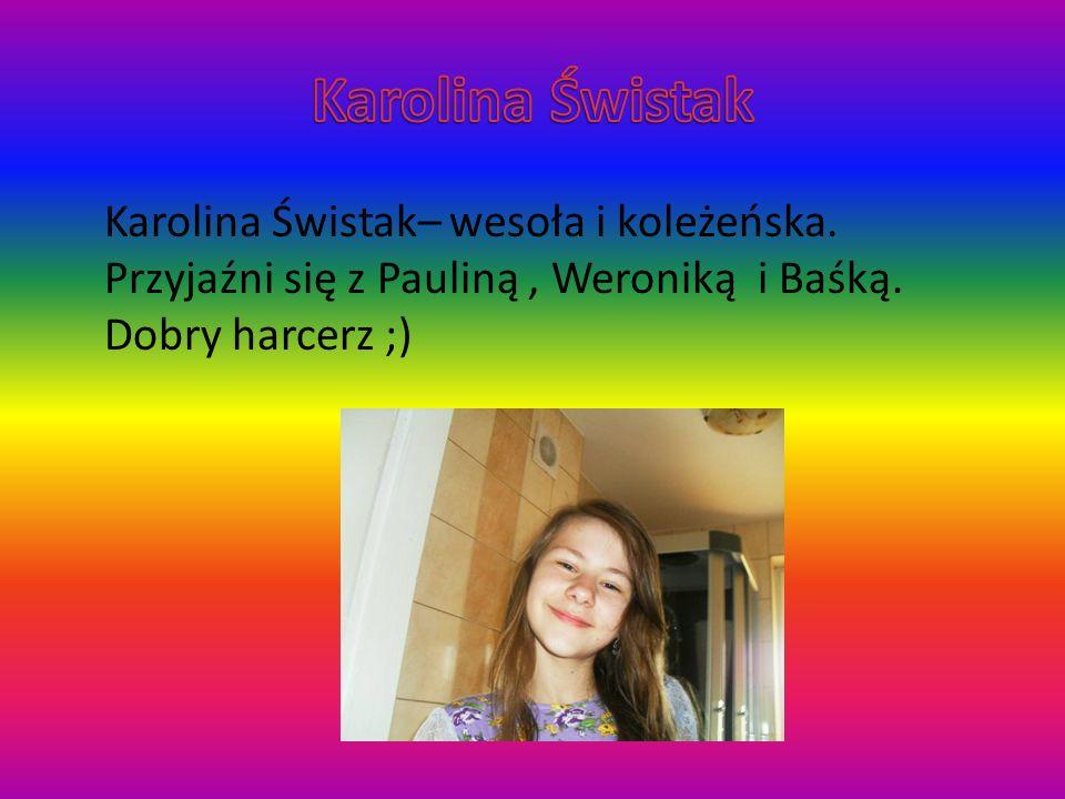 Karolina Świstak Karolina Świstak– wesoła i koleżeńska.