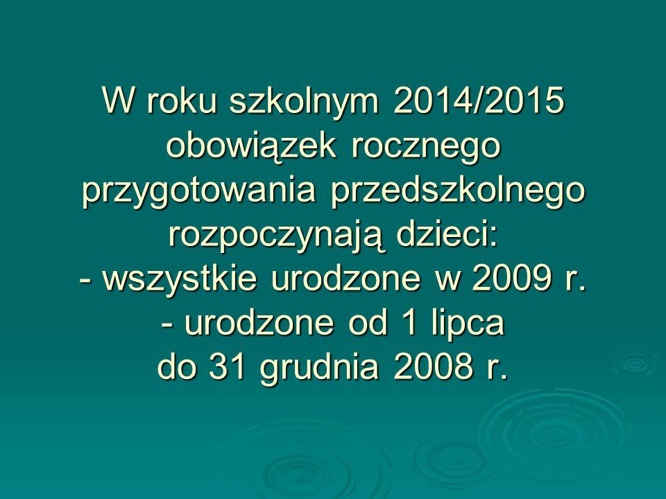 W roku szkolnym 2014/2015 obowiązek rocznego przygotowania przedszkolnego rozpoczynają dzieci: - wszystkie urodzone w 2009 r.