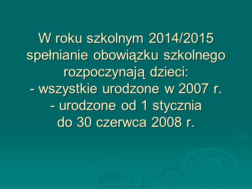 W roku szkolnym 2014/2015 spełnianie obowiązku szkolnego rozpoczynają dzieci: - wszystkie urodzone w 2007 r.