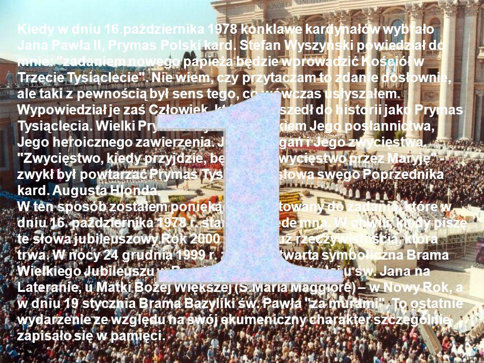 Kiedy w dniu 16.października 1978 konklawe kardynałów wybrało Jana Pawła II, Prymas Polski kard. Stefan Wyszyński powiedział do mnie: zadaniem nowego papieża będzie wprowadzić Kościół w Trzecie Tysiąclecie . Nie wiem, czy przytaczam to zdanie dosłownie, ale taki z pewnością był sens tego, co wówczas usłyszałem. Wypowiedział je zaś Człowiek, który przeszedł do historii jako Prymas Tysiąclecia. Wielki Prymas. Byłem świadkiem Jego posłannictwa, Jego heroicznego zawierzenia. Jego zmagań i Jego zwycięstwa. Zwycięstwo, kiedy przyjdzie, będzie to zwycięstwo przez Maryję - zwykł był powtarzać Prymas Tysiąclecia słowa swego Poprzednika kard. Augusta Hlonda. W ten sposób zostałem poniekąd przygotowany do zadania, które w dniu 16. października 1978 r. stanęło przede mną. W chwili, kiedy piszę te słowa jubileuszowy Rok 2000 stał się już rzeczywistością, która trwa. W nocy 24 grudnia 1999 r. została otwarta symboliczna Brama Wielkiego Jubileuszu w Bazylice św. Piotra, z kolei u św. Jana na Lateranie, u Matki Bożej Większej (S.Maria Maggiore) – w Nowy Rok, a w dniu 19 stycznia Brama Bazyliki św. Pawła za murami . To ostatnie wydarzenie ze względu na swój ekumeniczny charakter szczególnie zapisało się w pamięci.