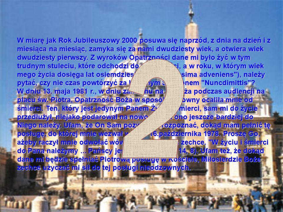 W miarę jak Rok Jubileuszowy 2000 posuwa się naprzód, z dnia na dzień i z miesiąca na miesiąc, zamyka się za nami dwudziesty wiek, a otwiera wiek dwudziesty pierwszy. Z wyroków Opatrzności dane mi było żyć w tym trudnym stuleciu, które odchodzi do przeszłości, a w roku, w którym wiek mego życia dosięga lat osiemdziesięciu ( octogesima adveniens ), należy pytać, czy nie czas powtórzyć za biblijnym Symeonem Nuncdimittis W dniu 13. maja 1981 r., w dniu zamachu na Papieża podczas audiencji na placu św. Piotra, Opatrzność Boża w sposób cudowny ocaliła mnie od śmierci. Ten, który jest jedynym Panem Życia i śmierci, sam mi do życie przedłużył, niejako podarował na nowo. Odtąd ono jeszcze bardziej do Niego należy. Ufam, że On Sam pozwoli mi rozpoznać, dokąd mam pełnić tę posługę, do której mnie wezwał w dniu 16.października 1978. Proszę Go, ażeby raczył mnie odwołać wówczas, kiedy Sam zechce. W życiu i śmierci do Pana należymy ... Pańscy jesteśmy (por. Rz 14, 8). Ufam też, że dokąd dane mi będzie spełniać Piotrową posługę w Kościele, Miłosierdzie Boże zechce użyczać mi sił do tej posługi nieodzownych.