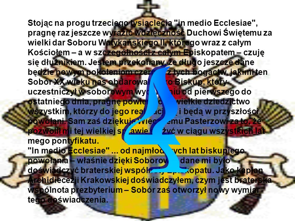 Stojąc na progu trzeciego tysiąclecia in medio Ecclesiae , pragnę raz jeszcze wyrazić wdzięczność Duchowi Świętemu za wielki dar Soboru Watykańskiego II, którego wraz z całym Kościołem – a w szczególności z całym Episkopatem – czuję się dłużnikiem. Jestem przekonany, że długo jeszcze dane będzie nowym pokoleniom czerpać z tych bogactw, jakimi ten Sobór XX wieku nas obdarował. Jako Biskup, który uczestniczył w soborowym wydarzeniu od pierwszego do ostatniego dnia, pragnę powierzyć to wielkie dziedzictwo wszystkim, którzy do jego realizacji są i będą w przyszłości powołani. Sam zaś dziękuję Wiecznemu Pasterzowi za to, że pozwolił mi tej wielkiej sprawie służyć w ciągu wszystkich lat mego pontyfikatu. In medio Ecclesiae ... od najmłodszych lat biskupiego powołania – właśnie dzięki Soborowi – dane mi było doświadczyć braterskiej wspólnoty Episkopatu. Jako kapłan Archidiecezji Krakowskiej doświadczyłem, czym jest braterska wspólnota prezbyterium – Sobór zaś otworzył nowy wymiar tego doświadczenia.
