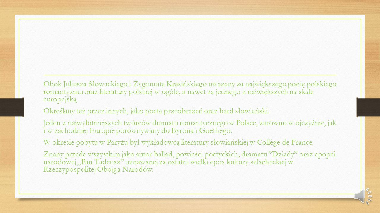 Obok Juliusza Słowackiego i Zygmunta Krasińskiego uważany za największego poetę polskiego romantyzmu oraz literatury polskiej w ogóle, a nawet za jednego z największych na skalę europejską.