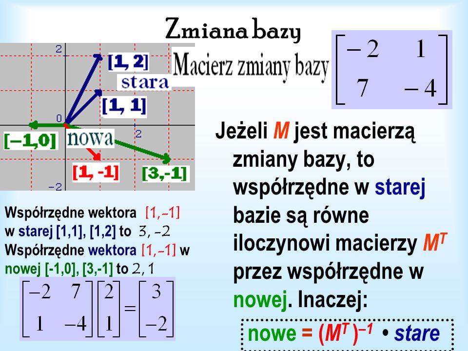 Zmiana bazy Jeżeli M jest macierzą zmiany bazy, to współrzędne w starej bazie są równe iloczynowi macierzy MT przez współrzędne w nowej. Inaczej: