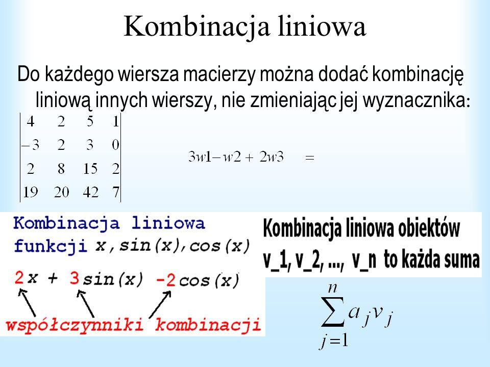 Kombinacja liniowa Do każdego wiersza macierzy można dodać kombinację liniową innych wierszy, nie zmieniając jej wyznacznika: