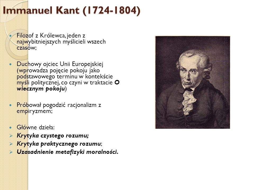 Immanuel Kant (1724-1804) Filozof z Królewca, jeden z najwybitniejszych myślicieli wszech czasów;