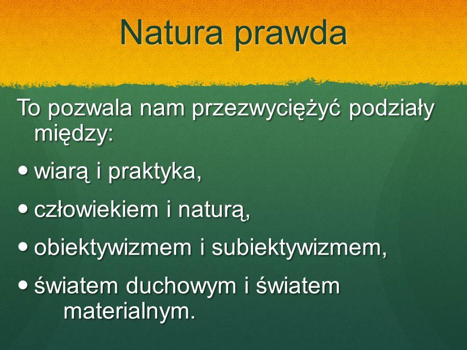 Natura prawda To pozwala nam przezwyciężyć podziały między: