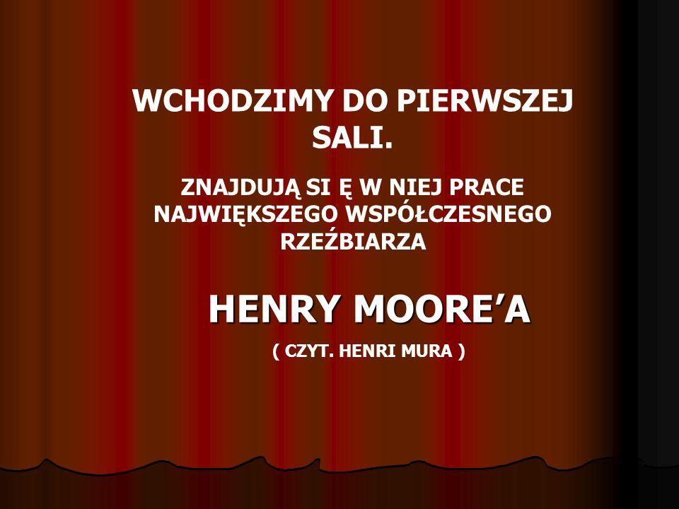 HENRY MOORE'A WCHODZIMY DO PIERWSZEJ SALI.