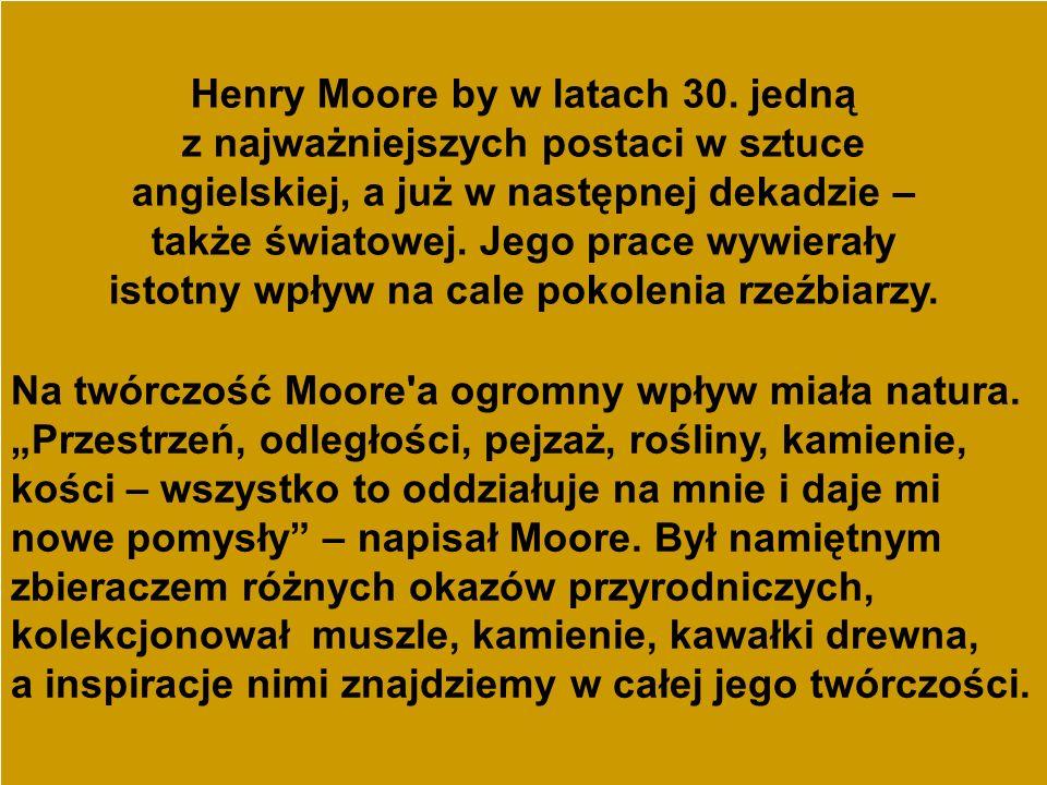 Henry Moore by w latach 30. jedną z najważniejszych postaci w sztuce angielskiej, a już w następnej dekadzie – także światowej. Jego prace wywierały istotny wpływ na cale pokolenia rzeźbiarzy.