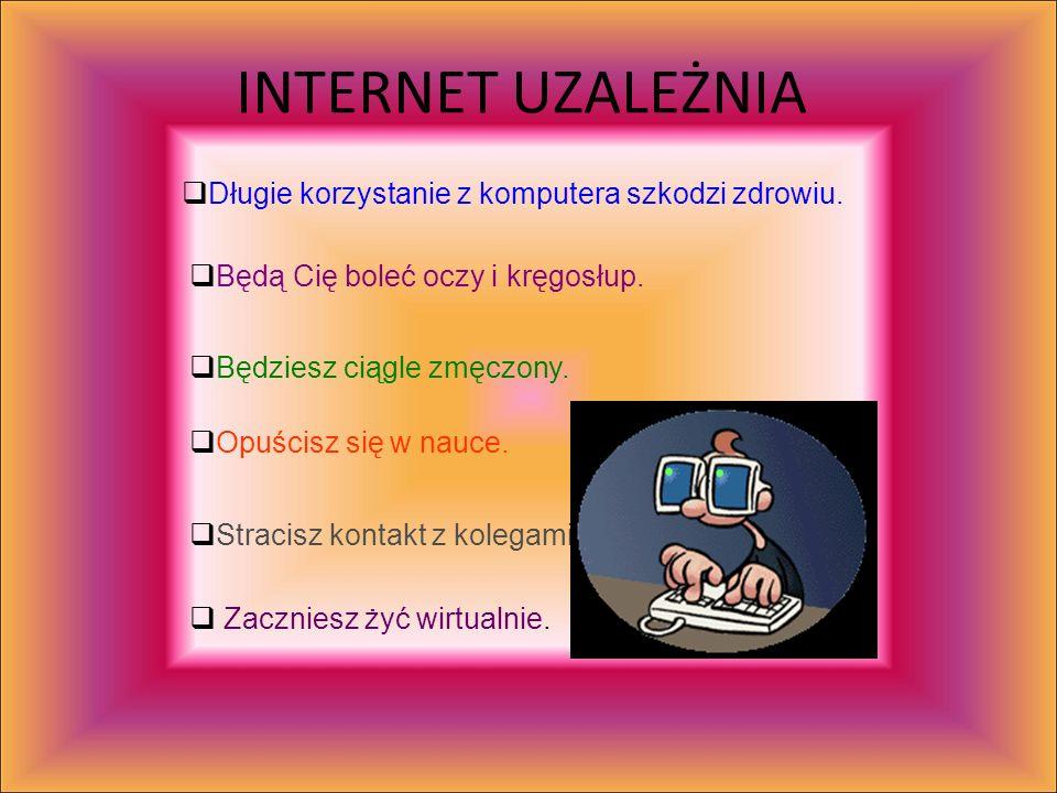 INTERNET UZALEŻNIA Długie korzystanie z komputera szkodzi zdrowiu.