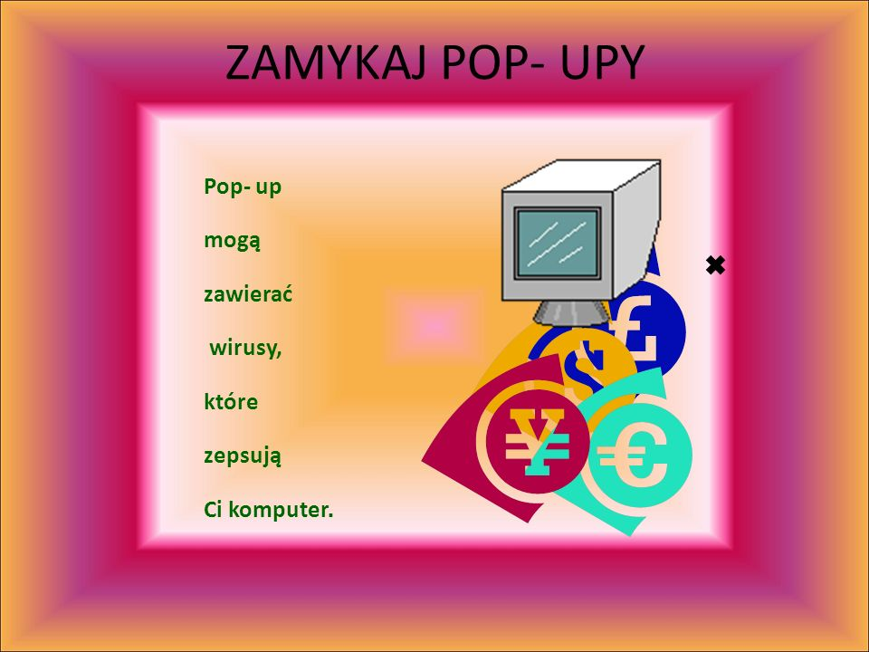 ZAMYKAJ POP- UPY Pop- up mogą zawierać wirusy, które zepsują