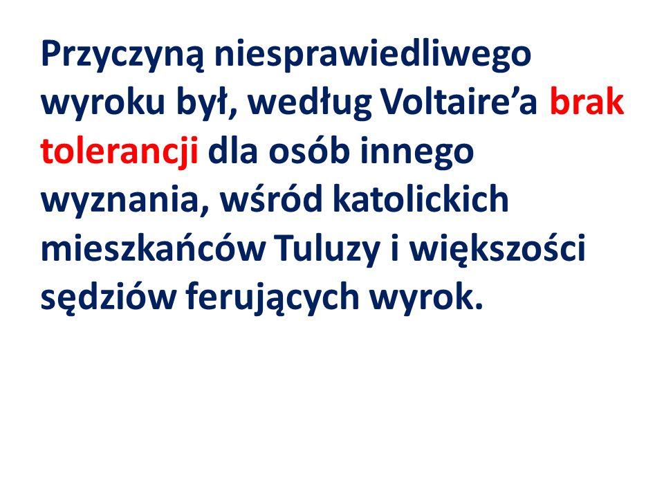 Przyczyną niesprawiedliwego wyroku był, według Voltaire'a brak tolerancji dla osób innego wyznania, wśród katolickich mieszkańców Tuluzy i większości sędziów ferujących wyrok.