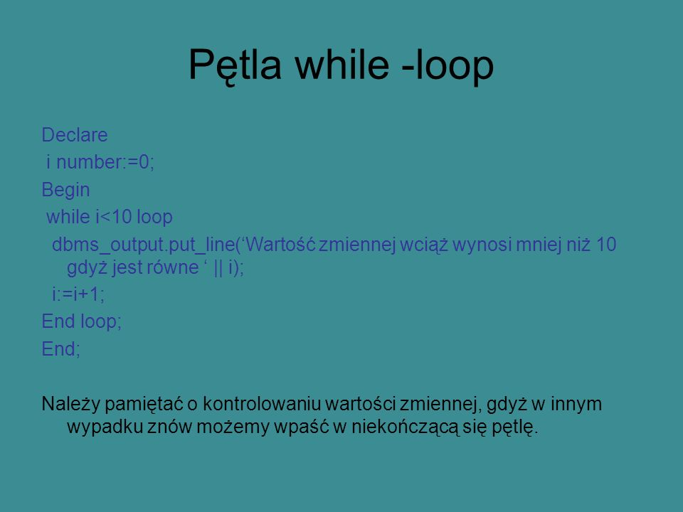 Pętla while -loop Declare i number:=0; Begin while i<10 loop