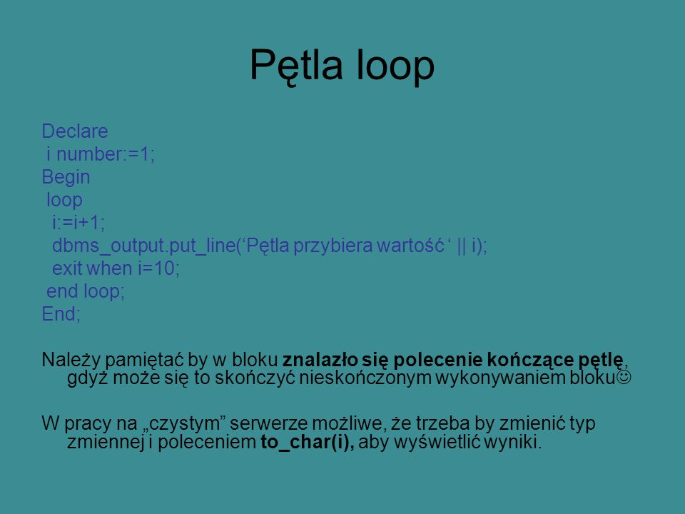 Pętla loop Declare i number:=1; Begin loop i:=i+1;
