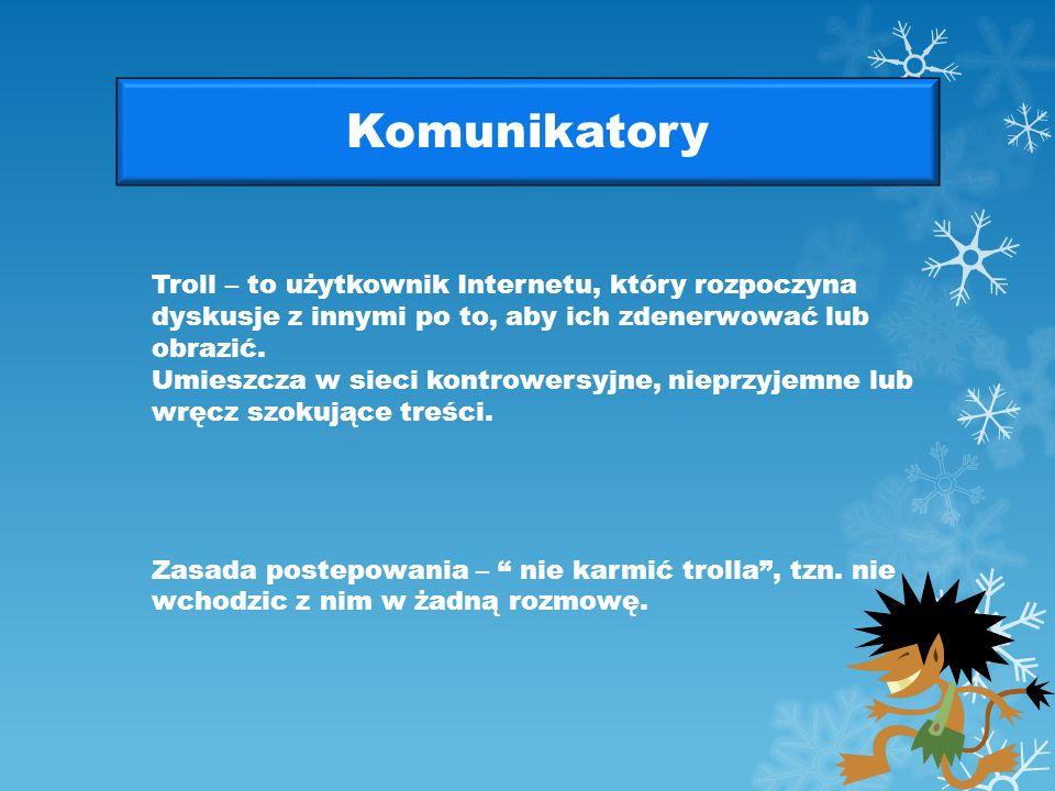Komunikatory Troll – to użytkownik Internetu, który rozpoczyna dyskusje z innymi po to, aby ich zdenerwować lub obrazić.