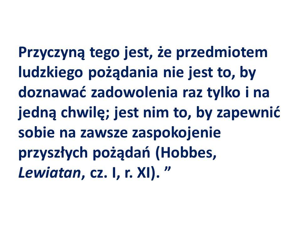 Przyczyną tego jest, że przedmiotem ludzkiego pożądania nie jest to, by doznawać zadowolenia raz tylko i na jedną chwilę; jest nim to, by zapewnić sobie na zawsze zaspokojenie przyszłych pożądań (Hobbes, Lewiatan, cz.