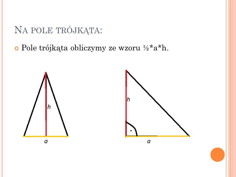 Na pole trójkąta: Pole trójkąta obliczymy ze wzoru ½*a*h.