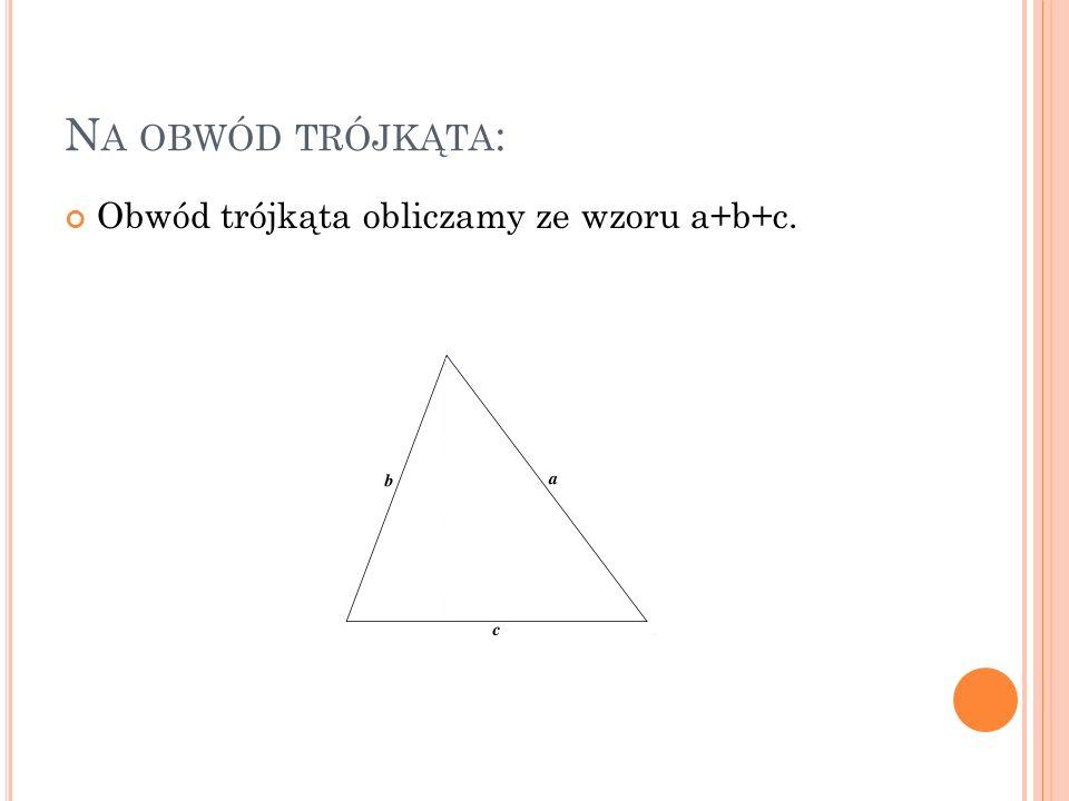 Na obwód trójkąta: Obwód trójkąta obliczamy ze wzoru a+b+c.