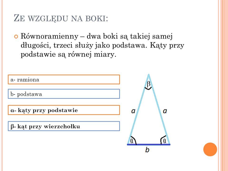 Ze względu na boki: Równoramienny – dwa boki są takiej samej długości, trzeci służy jako podstawa. Kąty przy podstawie są równej miary.