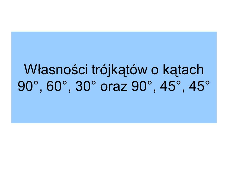 Własności trójkątów o kątach 90°, 60°, 30° oraz 90°, 45°, 45°