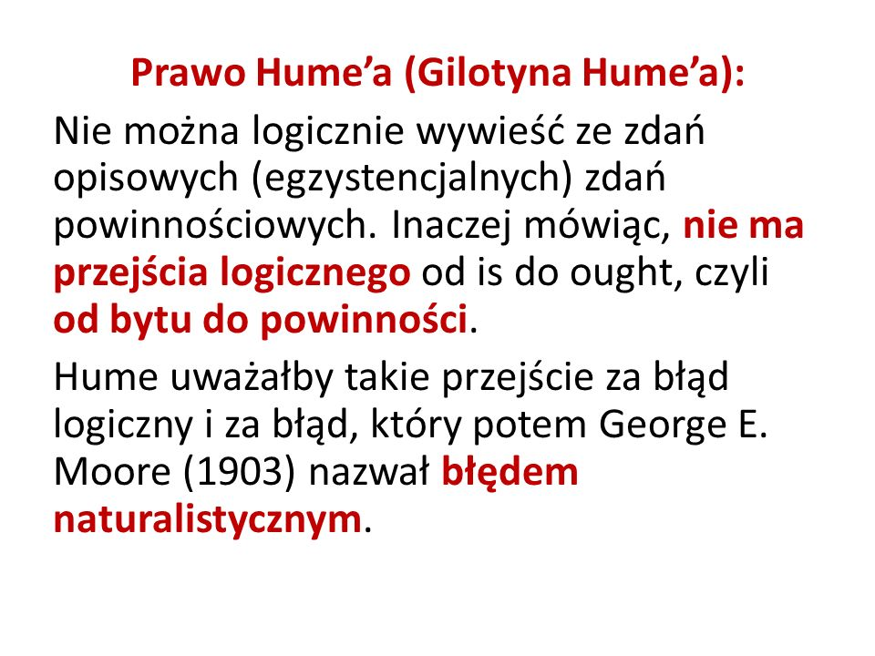 Prawo Hume'a (Gilotyna Hume'a): Nie można logicznie wywieść ze zdań opisowych (egzystencjalnych) zdań powinnościowych.