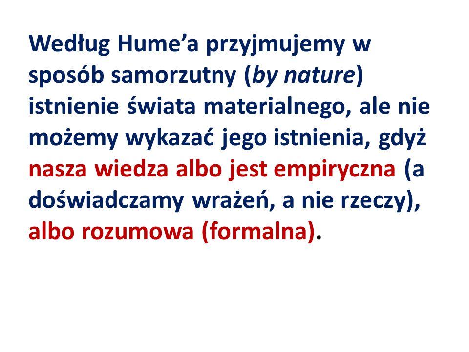 Według Hume'a przyjmujemy w sposób samorzutny (by nature) istnienie świata materialnego, ale nie możemy wykazać jego istnienia, gdyż nasza wiedza albo jest empiryczna (a doświadczamy wrażeń, a nie rzeczy), albo rozumowa (formalna).