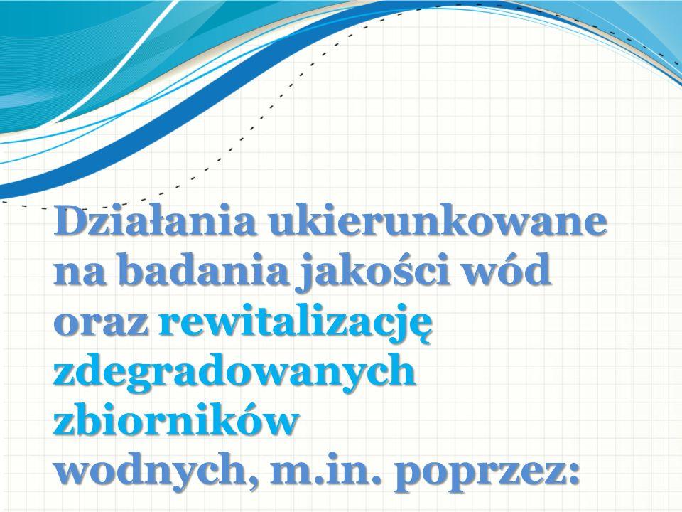 Działania ukierunkowane na badania jakości wód oraz rewitalizację zdegradowanych zbiorników wodnych, m.in.