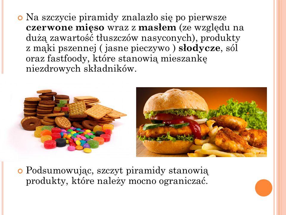 Na szczycie piramidy znalazło się po pierwsze czerwone mięso wraz z masłem (ze względu na dużą zawartość tłuszczów nasyconych), produkty z mąki pszennej ( jasne pieczywo ) słodycze, sól oraz fastfoody, które stanowią mieszankę niezdrowych składników.