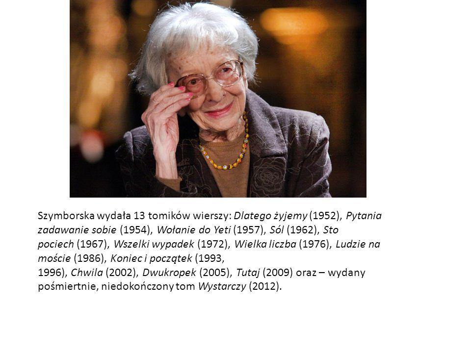 Szymborska wydała 13 tomików wierszy: Dlatego żyjemy (1952), Pytania zadawanie sobie (1954), Wołanie do Yeti (1957), Sól (1962), Sto pociech (1967), Wszelki wypadek (1972), Wielka liczba (1976), Ludzie na moście (1986), Koniec i początek (1993, 1996), Chwila (2002), Dwukropek (2005), Tutaj (2009) oraz – wydany pośmiertnie, niedokończony tom Wystarczy (2012).