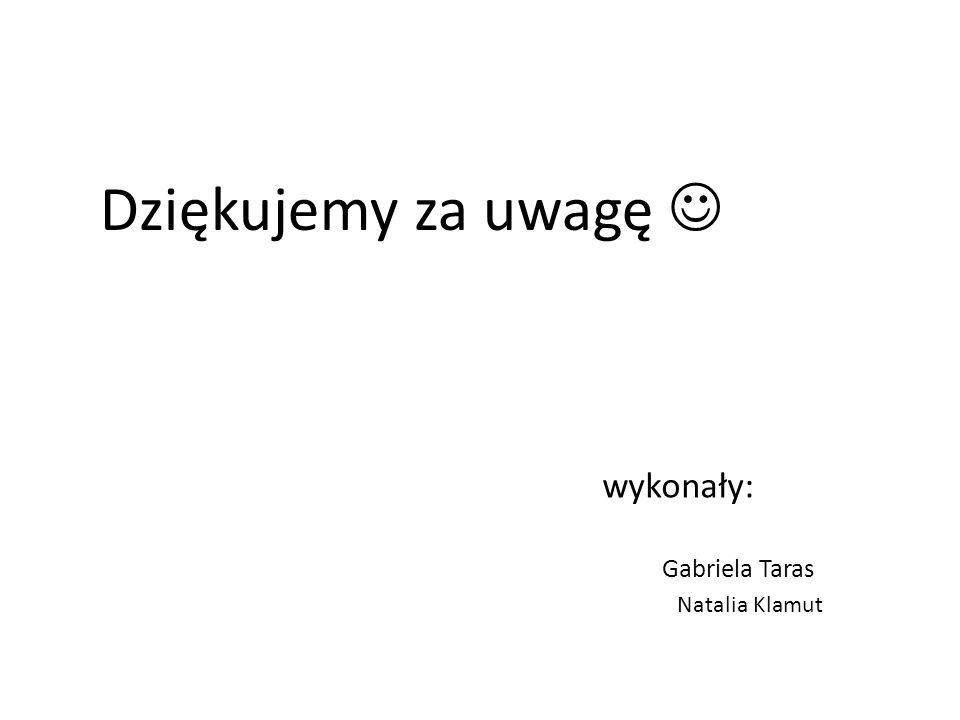Dziękujemy za uwagę  wykonały: Gabriela Taras Natalia Klamut