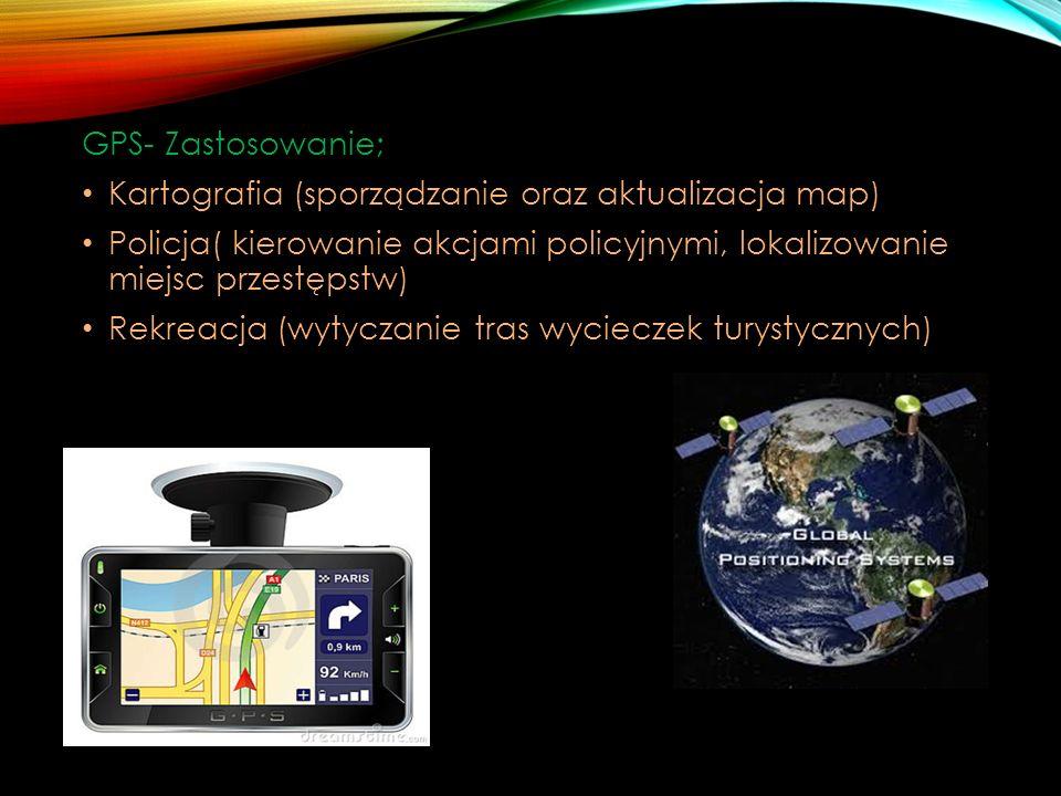GPS- Zastosowanie; Kartografia (sporządzanie oraz aktualizacja map) Policja( kierowanie akcjami policyjnymi, lokalizowanie miejsc przestępstw)