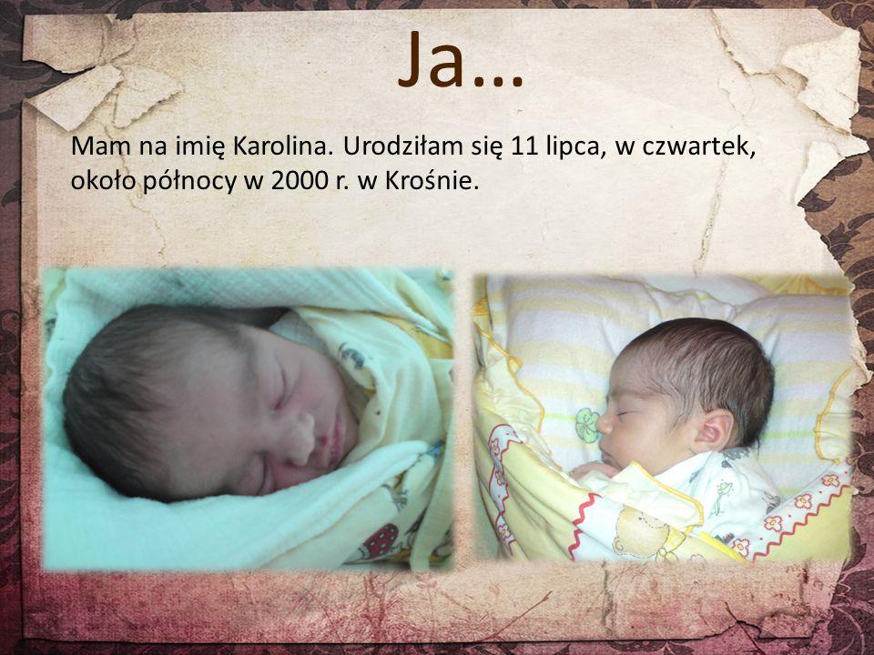 Ja… Mam na imię Karolina. Urodziłam się 11 lipca, w czwartek, około północy w 2000 r. w Krośnie.